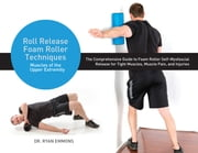 Roll Release Foam Roller Techniques - Muscles of the Upper Extremity ebook by Ryan Emmons