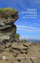 Alaska Dinosaurs - An Ancient Arctic World ebook by Anthony R. Fiorillo