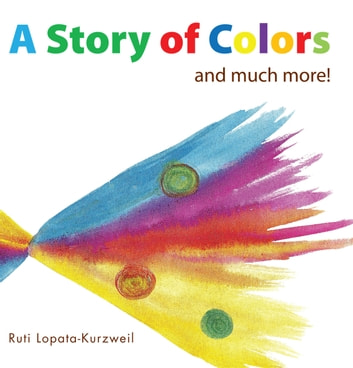 A Story of Colors - and much more! ebook by Ruti Lopata-Kurzweil