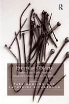 Everyday Objects - Medieval and Early Modern Material Culture and its Meanings ebook by Tara Hamling, Catherine Richardson