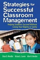 Strategies for Successful Classroom Management - Helping Students Succeed Without Losing Your Dignity or Sanity ebook by Brian D. Mendler, Richard L. Curwin, Allen N. Mendler