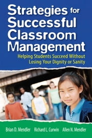Strategies for Successful Classroom Management - Helping Students Succeed Without Losing Your Dignity or Sanity ebook by Brian D. Mendler,Richard L. Curwin,Allen N. Mendler