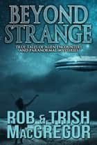 Beyond Strange - True Tales of Alien Encounters and Paranormal Mysteries ebook by Rob MacGregor, Trish MacGregor