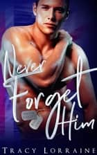 Never Forget Him - Never Forget, #1 ebook by Tracy Lorraine