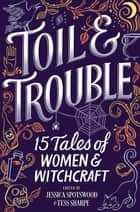 Toil & Trouble - 15 Tales of Women & Witchcraft ebook by Tess Sharpe, Jessica Spotswood, Brandy Colbert,...