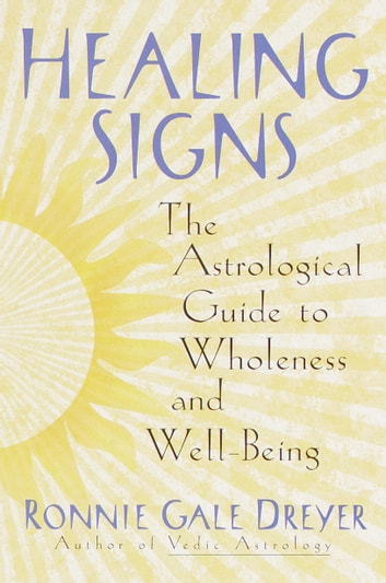 Healing Signs - The Astrological Guide to Wholeness and Well Being eBook by Ronnie Gale Dreyer