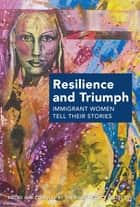 Resilience and Triumph - Immigrant Women Tell Their Stories ebook by The Book Project Collective