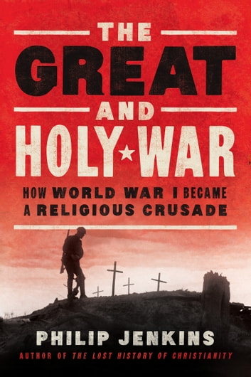 The Great and Holy War - How World War I Became a Religious Crusade ebook by Philip Jenkins