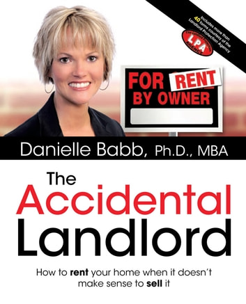 The Accidental Landlord - How to Rent Your Home When It Doesn't Make Sense to Sell It eBook by Danielle Babb Ph.D., MBA.