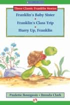 Franklin's Baby Sister, Franklin's Class Trip, and Hurry Up, Franklin ebook by Paulette Bourgeois,Brenda Clark