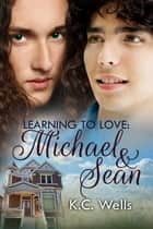 Learning to Love: Michael & Sean ebook by K.C. Wells