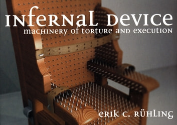 Infernal Device - Machinery of Torture and Execution ebook by Erik Ruhling