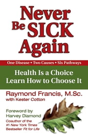 Never Be Sick Again - Health Is a Choice, Learn How to Choose It ebook by Raymond Francis, Kester Cotton