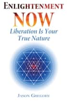 Enlightenment Now - Liberation Is Your True Nature ebook by Jason Gregory