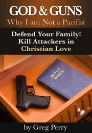 God and Guns: Why I am Not a Pacifist - Kill Your Attackers in Christian Love in Self-Defense When Required ebook by Greg Perry