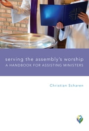 Serving the Assembly's Worship - A Handbook for Assisting Ministers ebook by Christian Scharen