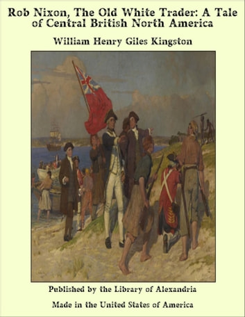 Rob Nixon, The Old White Trader: A Tale of Central British North America ebook by William Henry Giles Kingston