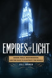Empires of Light - Edison, Tesla, Westinghouse, and the Race to Electrify the World ebook by Jill Jonnes