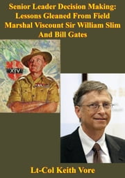 Senior Leader Decision Making: Lessons Gleaned From Field Marshal Viscount Sir William Slim And Bill Gates ebook by Lt-Col Keith Vore