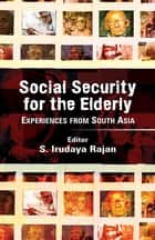 Social Security for the Elderly - Experiences from South Asia ebook by S. Irudaya Rajan