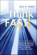 Think Fast! - Accurate Decision-Making, Problem-Solving, and Planning in Minutes a Day ebook by Guy A. Hale