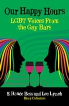Our Happy Hours, LGBT Voices From the Gay Bars ebook by Lee Lynch, S. Renee Bess