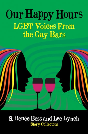 Our Happy Hours, LGBT Voices From the Gay Bars ebook by Lee Lynch,S. Renee Bess