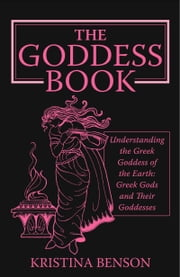 The Goddess Book: Understanding the Greek Goddess of the Earth: Greek Gods and Their Goddesses ebook by Benson, Kristina