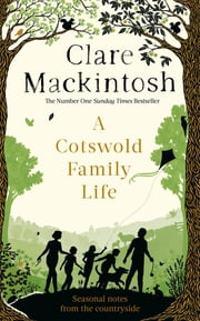 A Cotswold Family Life - heart-warming stories of the countryside from the bestselling author ebook by Clare Mackintosh