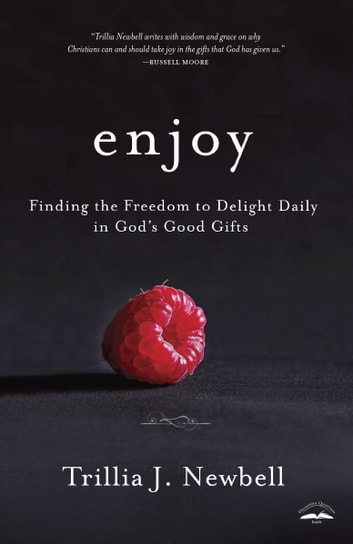 Enjoy - Finding the Freedom to Delight Daily in God's Good Gifts ebook by Trillia Newbell