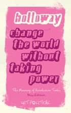 Change the World Without Taking Power - The Meaning of Revolution Today ebook by John Holloway