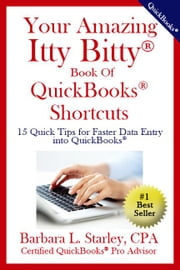 Your Amazing Itty Bitty® Book of QuickBooks® Shortcuts - 15 Simple Tips for Quicker Data Entry Into QuickBooks® ebook by Barbara L Starley, CPA