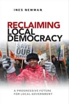 Reclaiming local democracy - A progressive future for local government ebook by Newman, Ines