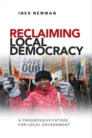 Reclaiming local democracy - A progressive future for local government ebook by Newman,Ines