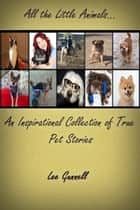 All the Little Animals; an Inspirational Collection of True Pet Stories ebook by Lee Gunnell