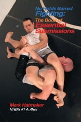 No Holds Barred Fighting: The Book of Essential Submissions - 101 Tap Outs! ebook by Mark Hatmaker