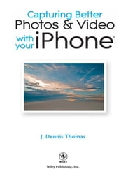 Capturing Better Photos and Video with your iPhone ebook by J. Dennis Thomas