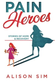 Pain Heroes - Stories of Hope and Recovery ebook by Sim Alison