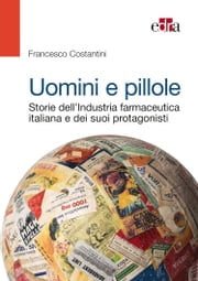 Uomini e pillole - Storie dell'Industria farmaceutica italiana e dei suoi protagonisti ebook by Francesco Costantini