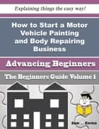 How to Start a Motor Vehicle Painting and Body Repairing Business (Beginners Guide) ebook by Justina Earle