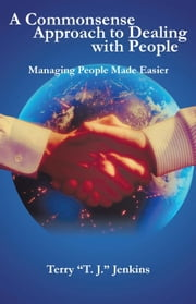 "A Commonsense Approach to Dealing with People - Managing People Made Easier ebook by Terry ""T. J."" Jenkins"
