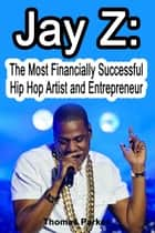 Jay Z: The Most Financially Successful Hip Hop Artists and Entrepreneurs ebook by Thomas Parker