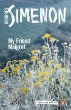 My Friend Maigret - Inspector Maigret #31 ebook by Georges Simenon, Shaun Whiteside