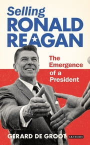 Selling Ronald Reagan - The Emergence of a President ebook by Gerard DeGroot