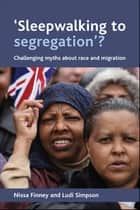 'Sleepwalking to segregation'? - Challenging myths about race and migration ebook by Simpson, Ludi, Finney,...