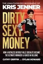 Dirty Sexy Money - The Unauthorized Biography of Kris Jenner ebook by Dylan Howard, Cathy Griffin