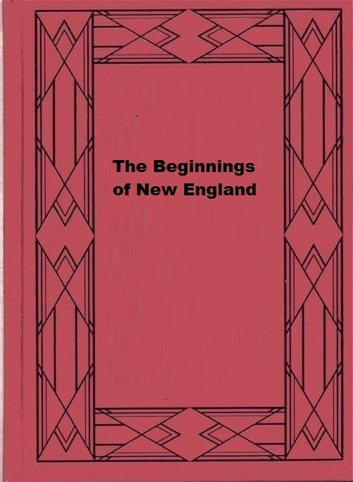 The Beginnings of New England - Or the Puritan Theocracy in its Relations to Civil and Religious Liberty ebook by John Fiske