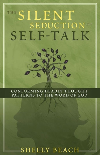 The Silent Seduction of Self-Talk - Conforming Deadly Thought Patterns to the Word of God ebook by Shelly Beach