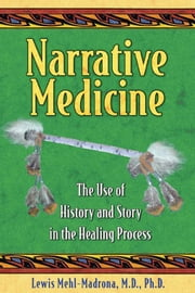 Narrative Medicine: The Use of History and Story in the Healing Process - The Use of History and Story in the Healing Process ebook by Lewis Mehl-Madrona, M.D., Ph.D.