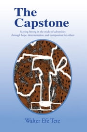 The Capstone - Staying Strong in the midst of adversities through hope, determination, and compassion for others. ebook by Walter Efe Tete